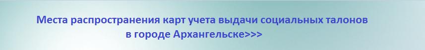 Места распространения карт учета выдачи социальных талонов в Архангельске