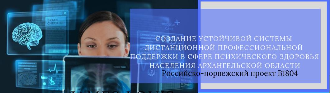 В1804 «Создание устойчивой системы дистанционной профессиональной поддержки  в сфере психического здоровья населения Архангельской области».